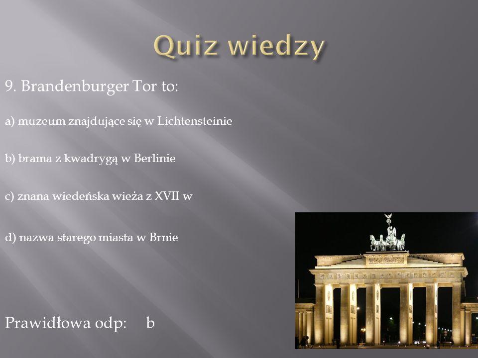 9. Brandenburger Tor to: a) muzeum znajdujące się w Lichtensteinie b) brama z kwadrygą w Berlinie c) znana wiedeńska wieża z XVII w d) nazwa starego m