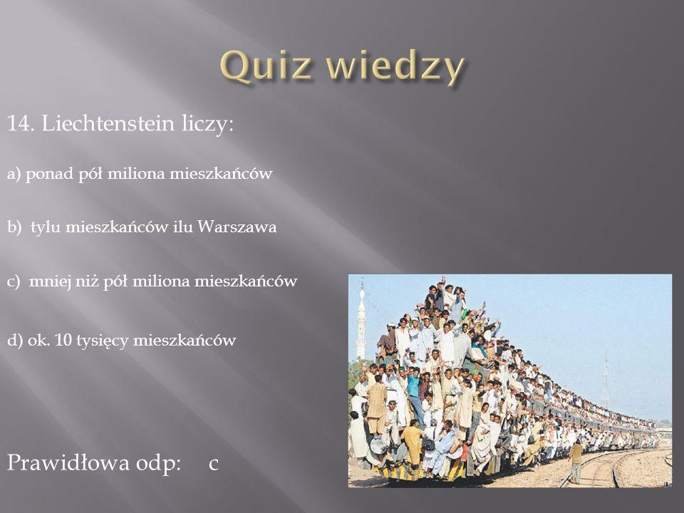 14. Liechtenstein liczy: a) ponad pół miliona mieszkańców b) tylu mieszkańców ilu Warszawa c) mniej niż pół miliona mieszkańców d) ok. 10 tysięcy mies