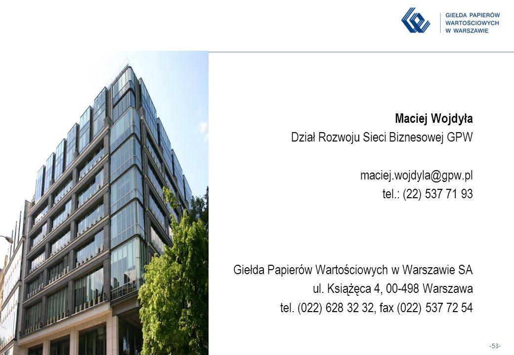 -53- Maciej Wojdyła Dział Rozwoju Sieci Biznesowej GPW maciej.wojdyla@gpw.pl tel.: (22) 537 71 93 Giełda Papierów Wartościowych w Warszawie SA ul. Ksi