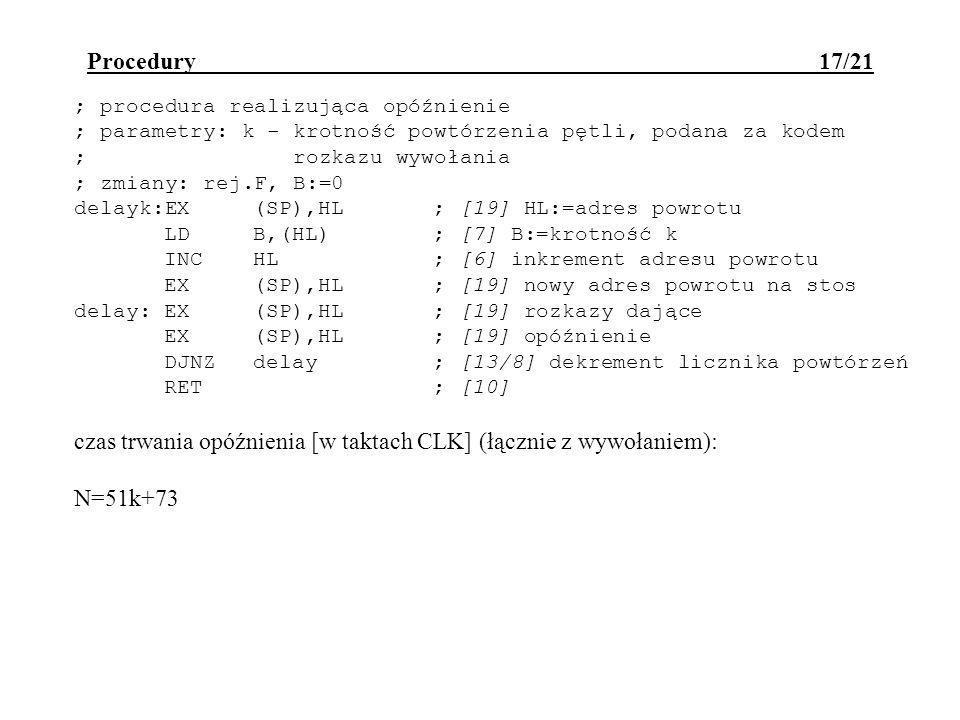 Procedury 17/21 ; procedura realizująca opóźnienie ; parametry: k - krotność powtórzenia pętli, podana za kodem ; rozkazu wywołania ; zmiany: rej.F, B:=0 delayk:EX(SP),HL; [19] HL:=adres powrotu LDB,(HL); [7] B:=krotność k INCHL; [6] inkrement adresu powrotu EX(SP),HL; [19] nowy adres powrotu na stos delay:EX(SP),HL; [19] rozkazy dające EX(SP),HL; [19] opóźnienie DJNZdelay; [13/8] dekrement licznika powtórzeń RET; [10] czas trwania opóźnienia [w taktach CLK] (łącznie z wywołaniem): N=51k+73