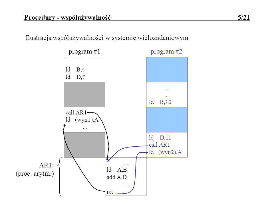 Procedury - współużywalność 6/21 Przykład dynamicznego przydziału RAM na stosie dla zmiennych roboczych procedury: procX:PUSHIX; składowanie na stosie rejestrów ; w tym także IX LDIX,-wor; wor=wielkość obszaru roboczego w bajtach ADDIX,SP LDSP,IX; zarezerwowanie obszaru roboczego na stosie ; treść procedury, ; dostęp do elementów obszaru roboczego ; np.