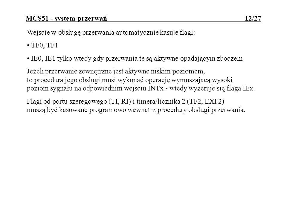 MCS51 - system przerwań 12/27 Wejście w obsługę przerwania automatycznie kasuje flagi: TF0, TF1 IE0, IE1 tylko wtedy gdy przerwania te są aktywne opad
