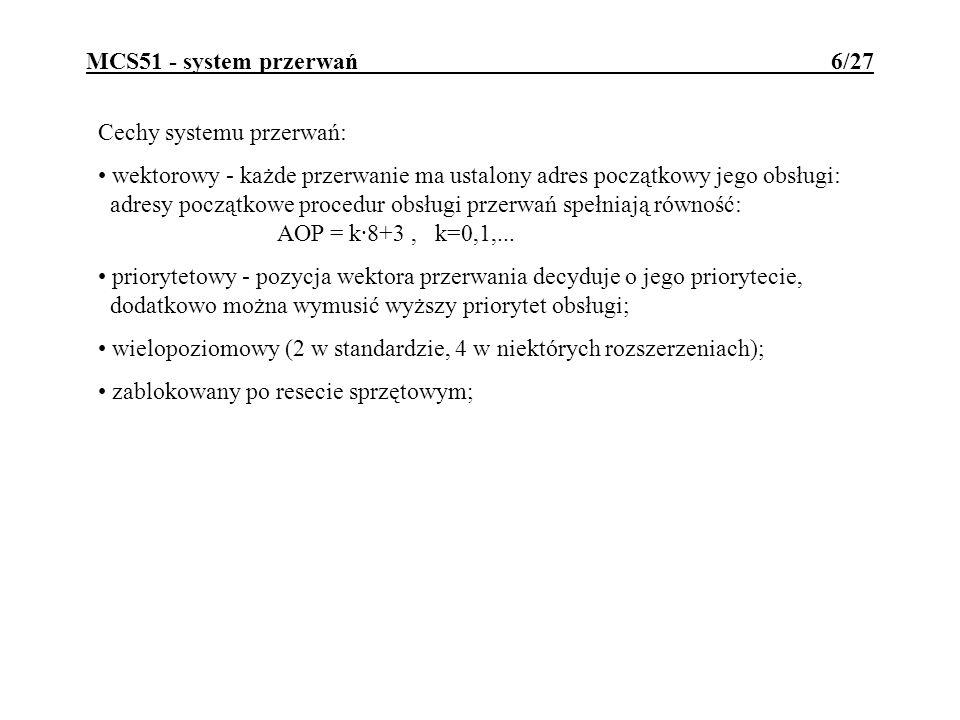 MCS51 - system przerwań 6/27 Cechy systemu przerwań: wektorowy - każde przerwanie ma ustalony adres początkowy jego obsługi: adresy początkowe procedu