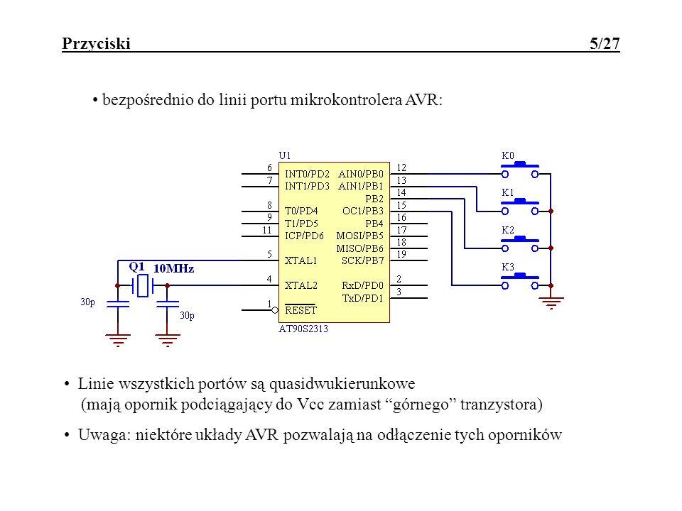 Przyciski 5/27 bezpośrednio do linii portu mikrokontrolera AVR: Linie wszystkich portów są quasidwukierunkowe (mają opornik podciągający do Vcc zamiast górnego tranzystora) Uwaga: niektóre układy AVR pozwalają na odłączenie tych oporników