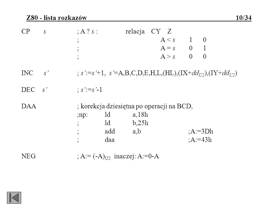 Z80 - lista rozkazów 10/34 CP s; A ? s : relacja CY Z ;A < s 1 0 ;A = s 0 1 ;A > s 0 0 INC s; s:=s+1, s=A,B,C,D,E,H,L,(HL),(IX+dd U2 ),(IY+dd U2 ) DEC