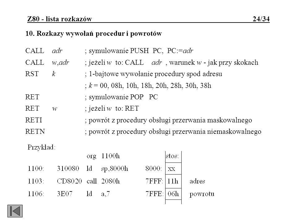 Z80 - lista rozkazów 24/34 10. Rozkazy wywołań procedur i powrotów CALL adr; symulowanie PUSH PC, PC:=adr CALL w,adr; jeżeli w to: CALL adr, warunek w