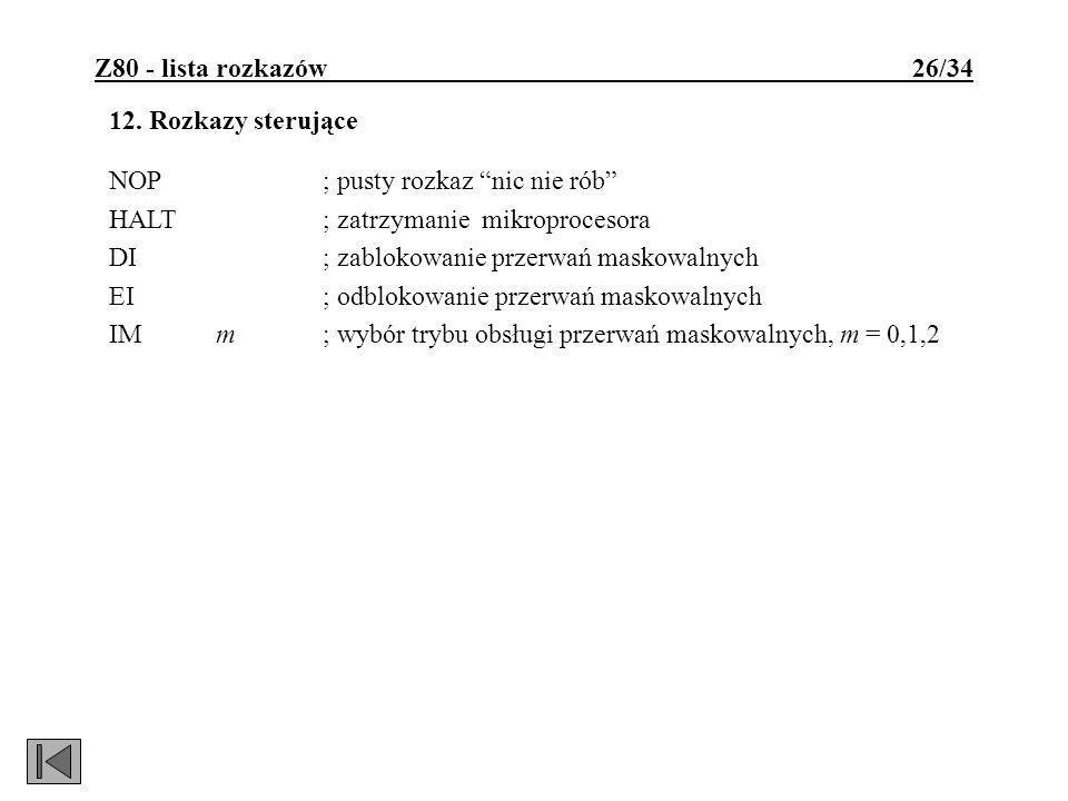 Z80 - lista rozkazów 26/34 12. Rozkazy sterujące NOP; pusty rozkaz nic nie rób HALT; zatrzymanie mikroprocesora DI; zablokowanie przerwań maskowalnych