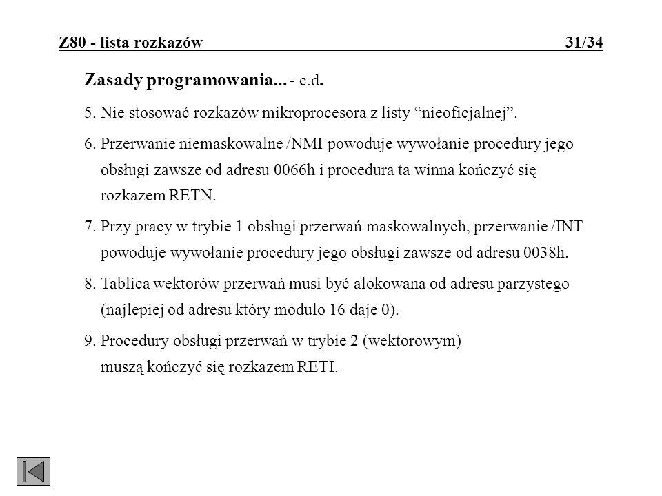 Z80 - lista rozkazów 31/34 Zasady programowania... - c.d. 5. Nie stosować rozkazów mikroprocesora z listy nieoficjalnej. 6. Przerwanie niemaskowalne /