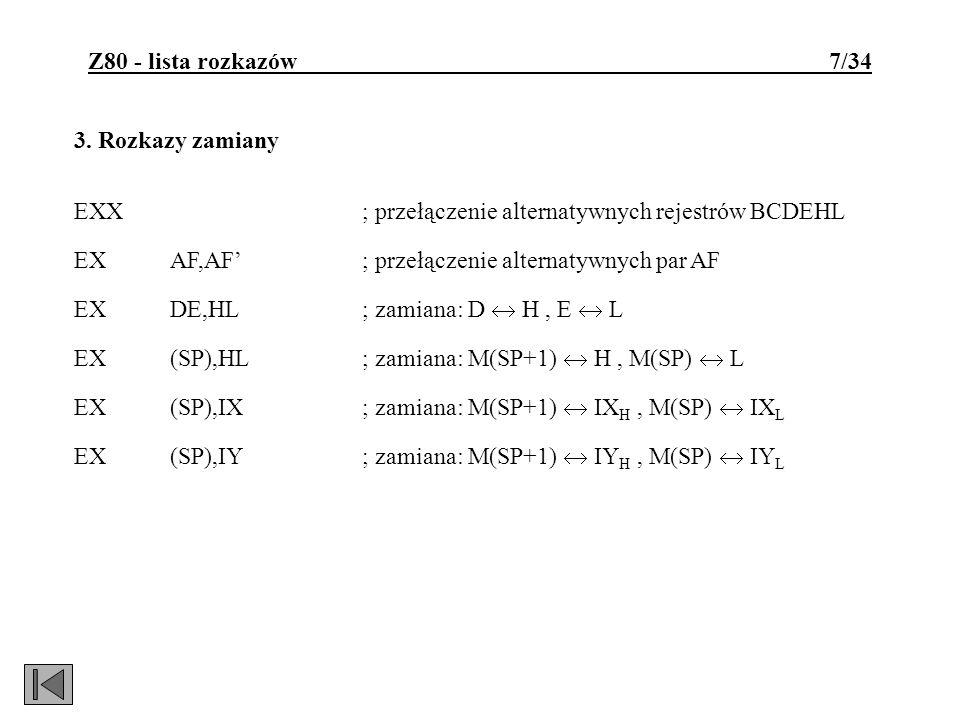 Z80 - lista rozkazów 7/34 3. Rozkazy zamiany EXX; przełączenie alternatywnych rejestrów BCDEHL EXAF,AF; przełączenie alternatywnych par AF EXDE,HL; za