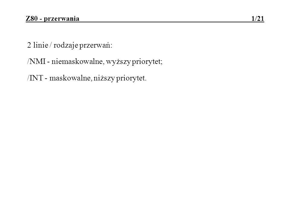 Z80 - przerwania 1/21 2 linie / rodzaje przerwań: /NMI - niemaskowalne, wyższy priorytet; /INT - maskowalne, niższy priorytet.