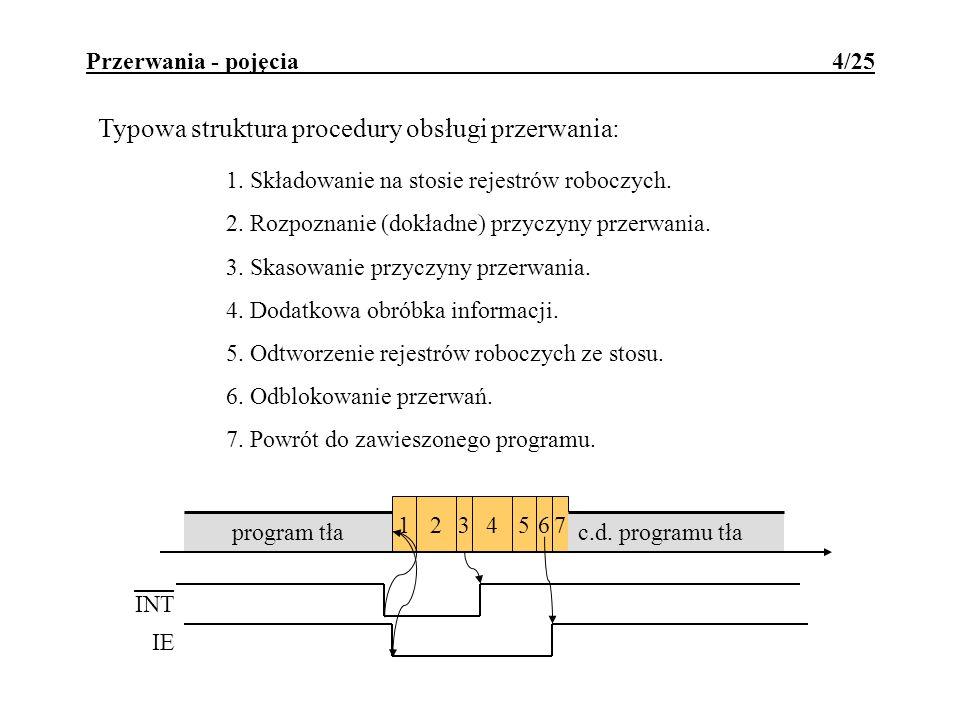 Przerwania - pojęcia 14/25 Wielopoziomowość systemu przerwań - dopuszczenie do zawieszenia aktualnie realizowanej procedury obsługi przerwania w celu realizacji innej, zwykle o wyższym priorytecie, procedury obsługi nowozgłoszonego przerwania.