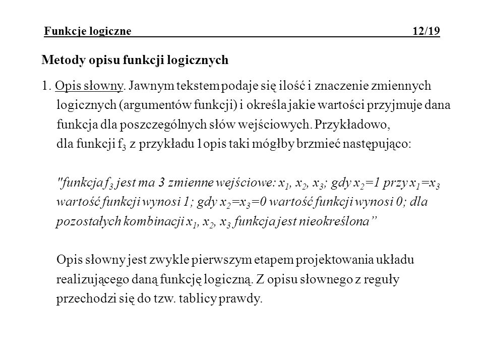Funkcje logiczne 12/19 Metody opisu funkcji logicznych 1. Opis słowny. Jawnym tekstem podaje się ilość i znaczenie zmiennych logicznych (argumentów fu