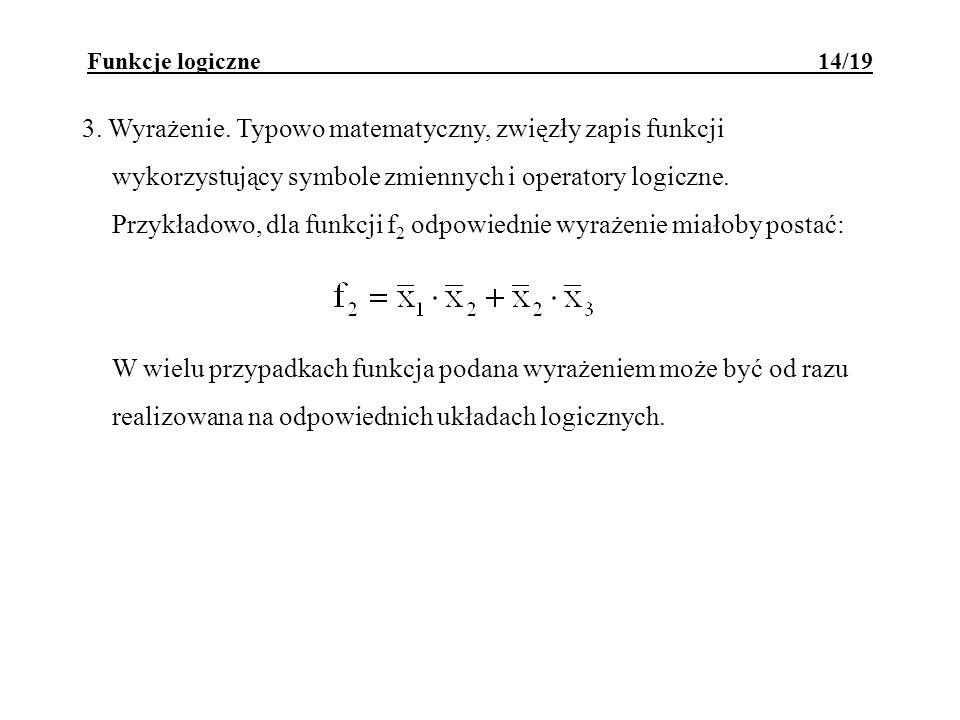 Funkcje logiczne 14/19 3. Wyrażenie. Typowo matematyczny, zwięzły zapis funkcji wykorzystujący symbole zmiennych i operatory logiczne. Przykładowo, dl