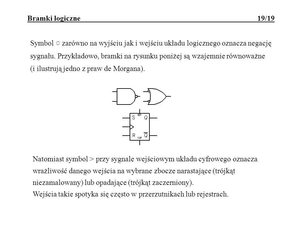 Bramki logiczne 19/19 Symbol zarówno na wyjściu jak i wejściu układu logicznego oznacza negację sygnału. Przykładowo, bramki na rysunku poniżej są wza