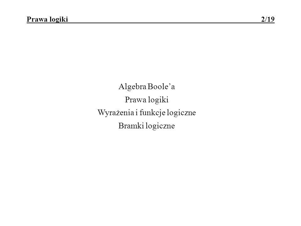 Prawa logiki 2/19 Algebra Boolea Prawa logiki Wyrażenia i funkcje logiczne Bramki logiczne