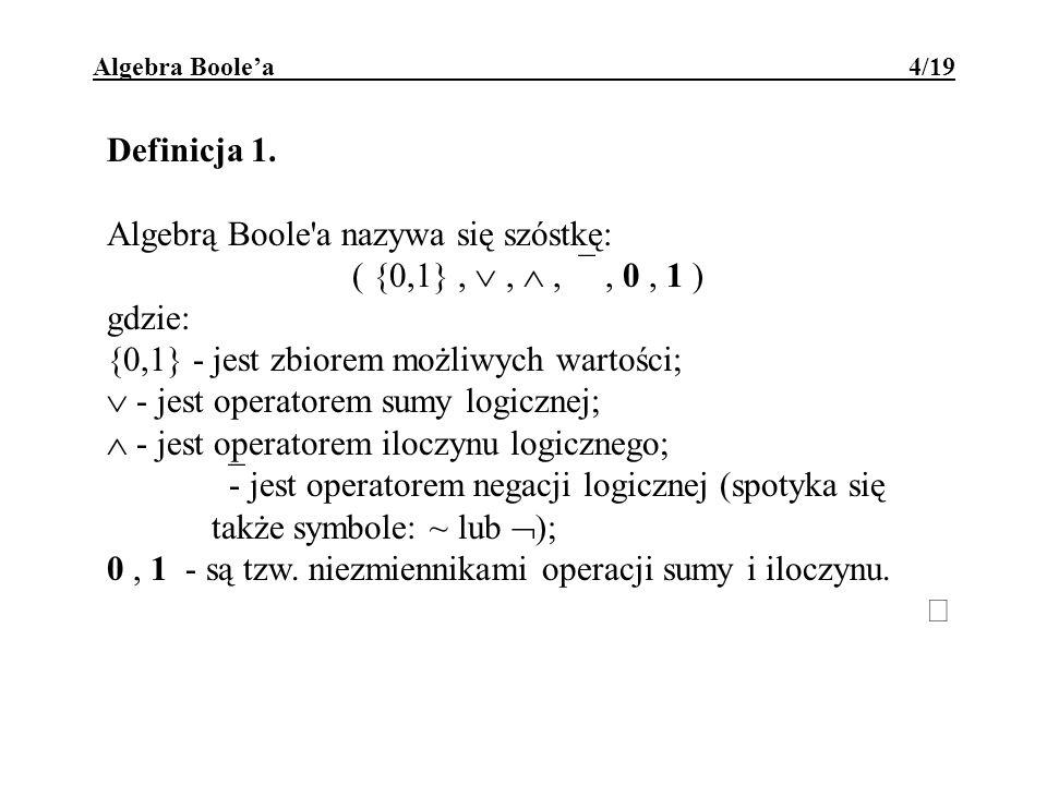 Algebra Boolea 4/19 Definicja 1. Algebrą Boole'a nazywa się szóstkę: ( {0,1},,,, 0, 1 ) gdzie: {0,1} - jest zbiorem możliwych wartości; - jest operato