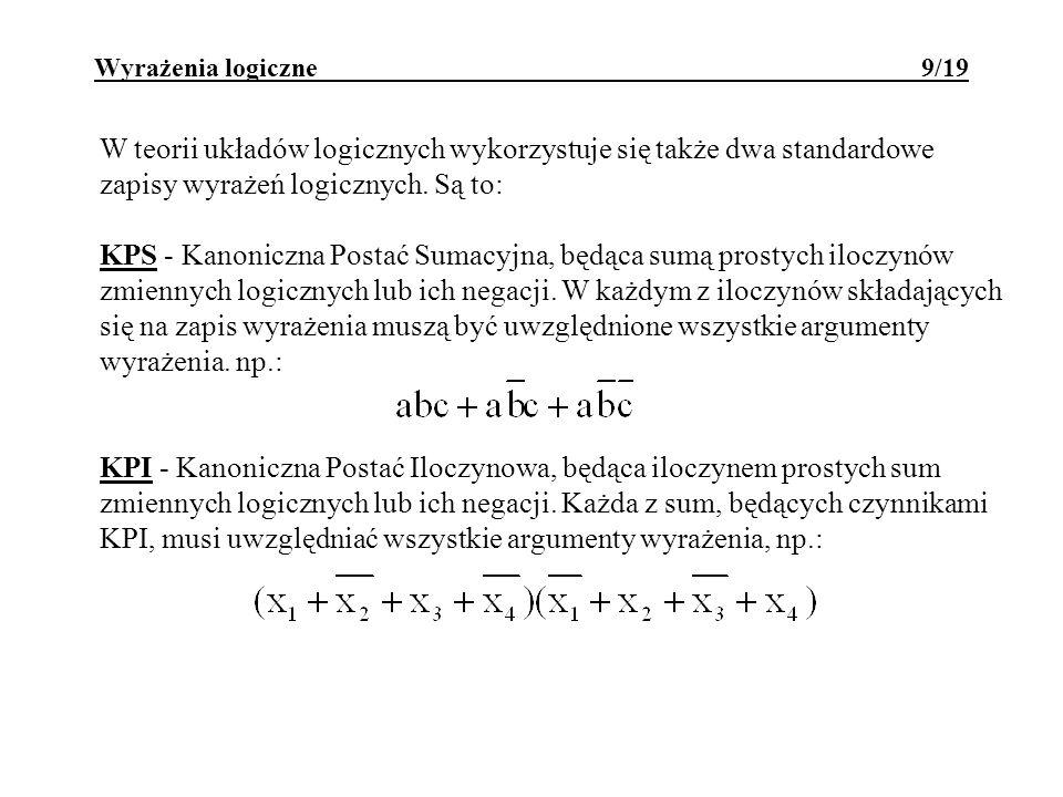 Wyrażenia logiczne 9/19 W teorii układów logicznych wykorzystuje się także dwa standardowe zapisy wyrażeń logicznych. Są to: KPS - Kanoniczna Postać S