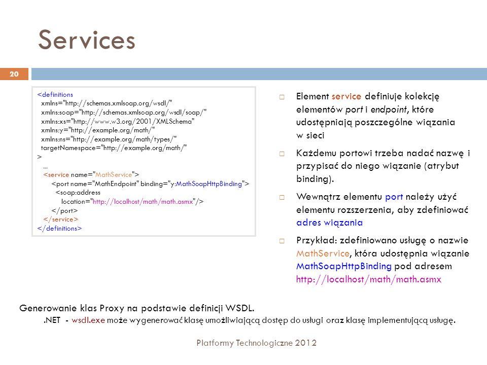 Services Platformy Technologiczne 2012 20 Element service definiuje kolekcję elementów port i endpoint, które udostępniają poszczególne wiązania w sie