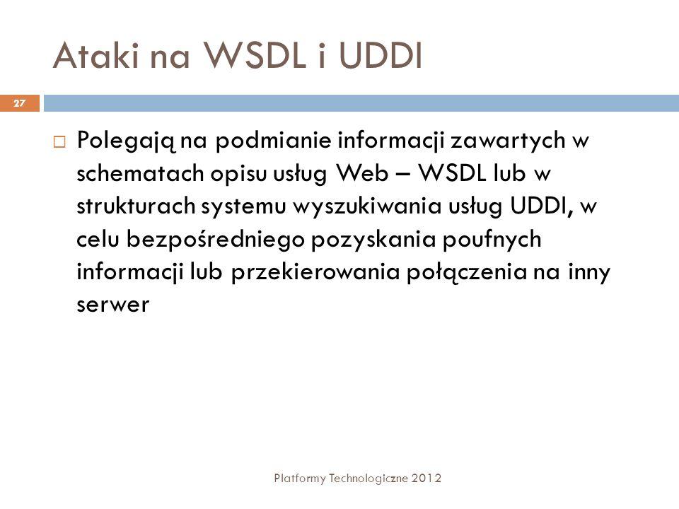 Ataki na WSDL i UDDI Platformy Technologiczne 2012 27 Polegają na podmianie informacji zawartych w schematach opisu usług Web – WSDL lub w strukturach