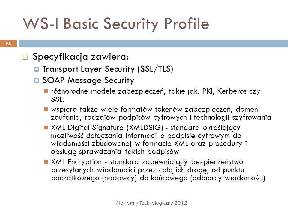 WS-I Basic Security Profile Platformy Technologiczne 2012 28 Specyfikacja zawiera: Transport Layer Security (SSL/TLS) SOAP Message Security różnorodne