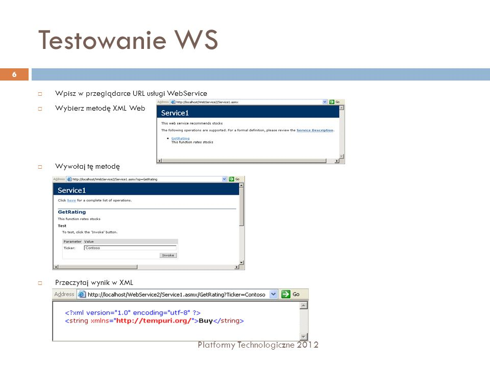 Testowanie WS Platformy Technologiczne 2012 6 Wpisz w przeglądarce URL usługi WebService Wybierz metodę XML Web Wywołaj tę metodę Przeczytaj wynik w X