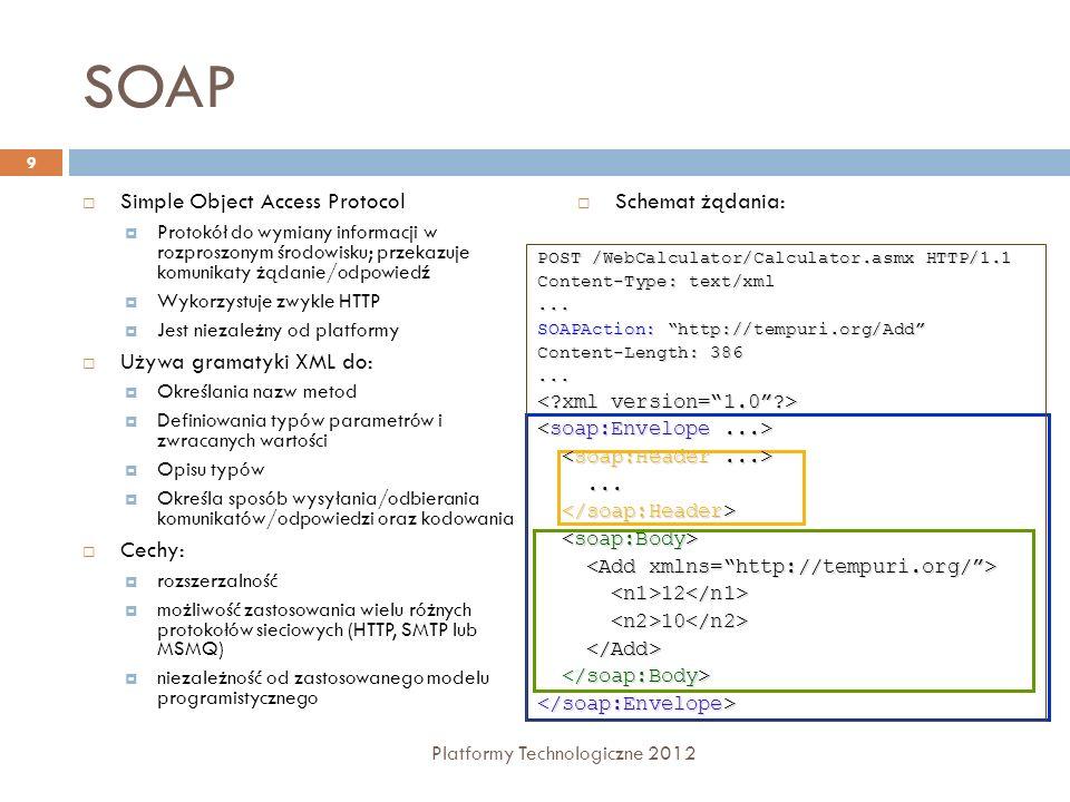 SOAP Simple Object Access Protocol Protokół do wymiany informacji w rozproszonym środowisku; przekazuje komunikaty żądanie/odpowiedź Wykorzystuje zwyk
