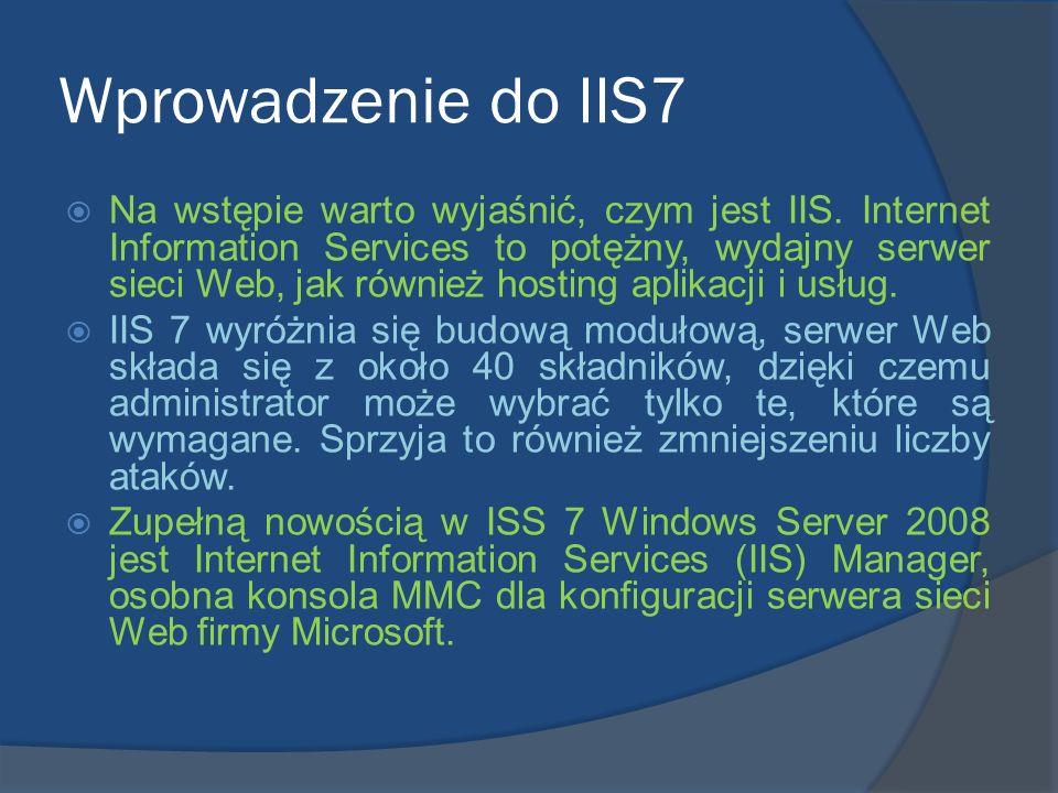 Wprowadzenie do IIS7 Na wstępie warto wyjaśnić, czym jest IIS. Internet Information Services to potężny, wydajny serwer sieci Web, jak również hosting