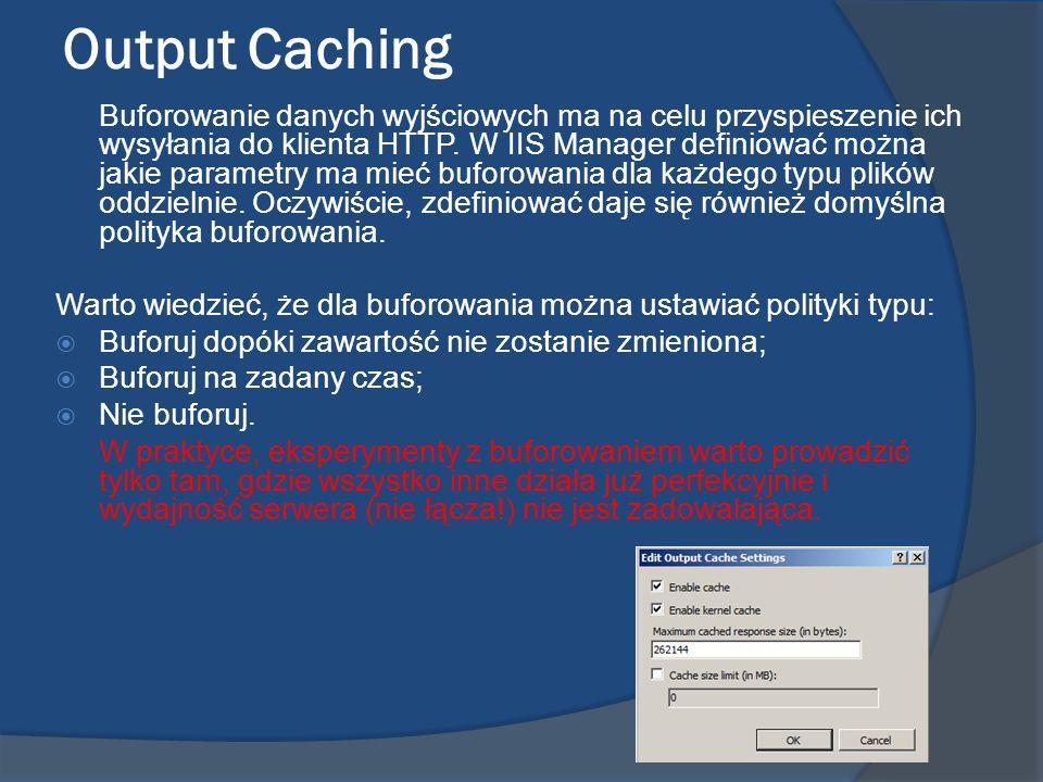 Output Caching Buforowanie danych wyjściowych ma na celu przyspieszenie ich wysyłania do klienta HTTP. W IIS Manager definiować można jakie parametry