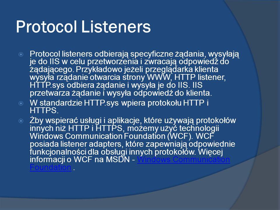 Protocol Listeners Protocol listeners odbierają specyficzne żądania, wysyłają je do IIS w celu przetworzenia i zwracają odpowiedź do żądającego. Przyk