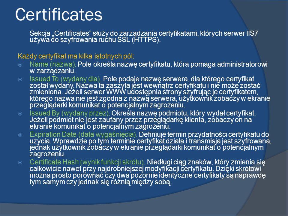 Certificates Sekcja Certificates służy do zarządzania certyfikatami, których serwer IIS7 używa do szyfrowania ruchu SSL (HTTPS). Każdy certyfikat ma k