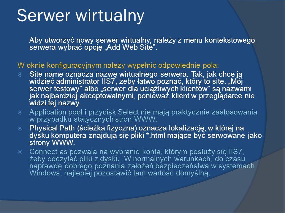 Serwer wirtualny Aby utworzyć nowy serwer wirtualny, należy z menu kontekstowego serwera wybrać opcję Add Web Site. W oknie konfiguracyjnym należy wyp