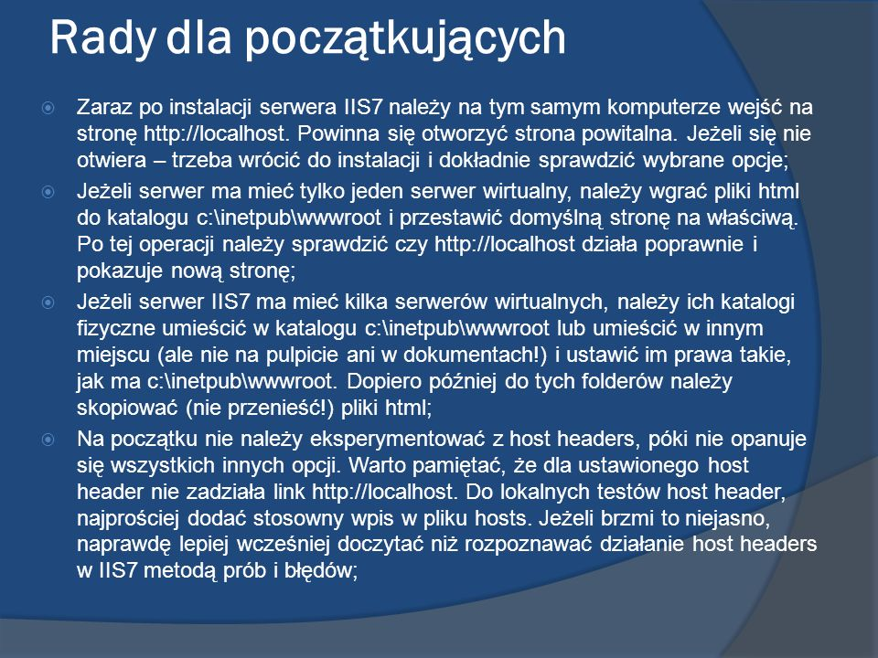 Rady dla początkujących Zaraz po instalacji serwera IIS7 należy na tym samym komputerze wejść na stronę http://localhost. Powinna się otworzyć strona