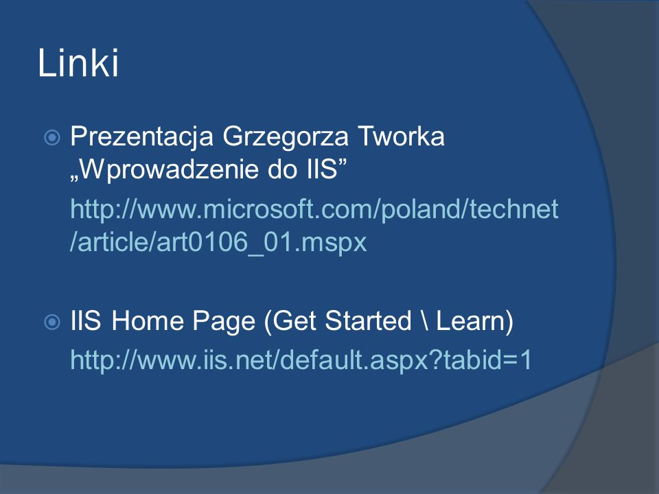 Linki Prezentacja Grzegorza Tworka Wprowadzenie do IIS http://www.microsoft.com/poland/technet /article/art0106_01.mspx IIS Home Page (Get Started \ L