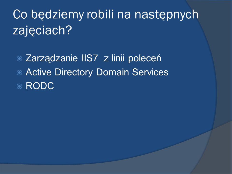 Co będziemy robili na następnych zajęciach? Zarządzanie IIS7 z linii poleceń Active Directory Domain Services RODC