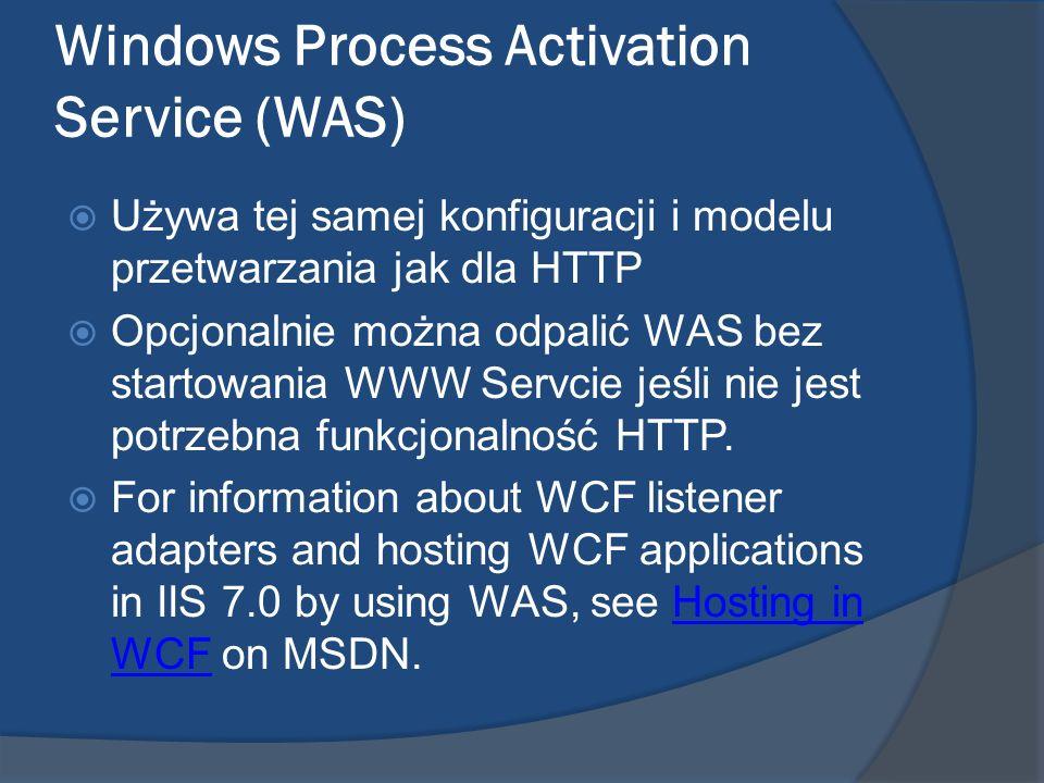 Windows Process Activation Service (WAS) Używa tej samej konfiguracji i modelu przetwarzania jak dla HTTP Opcjonalnie można odpalić WAS bez startowani