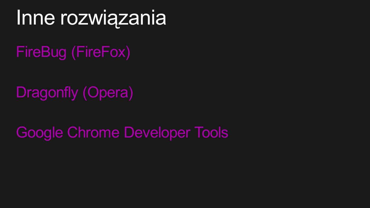 FireBug (FireFox) Dragonfly (Opera) Google Chrome Developer Tools