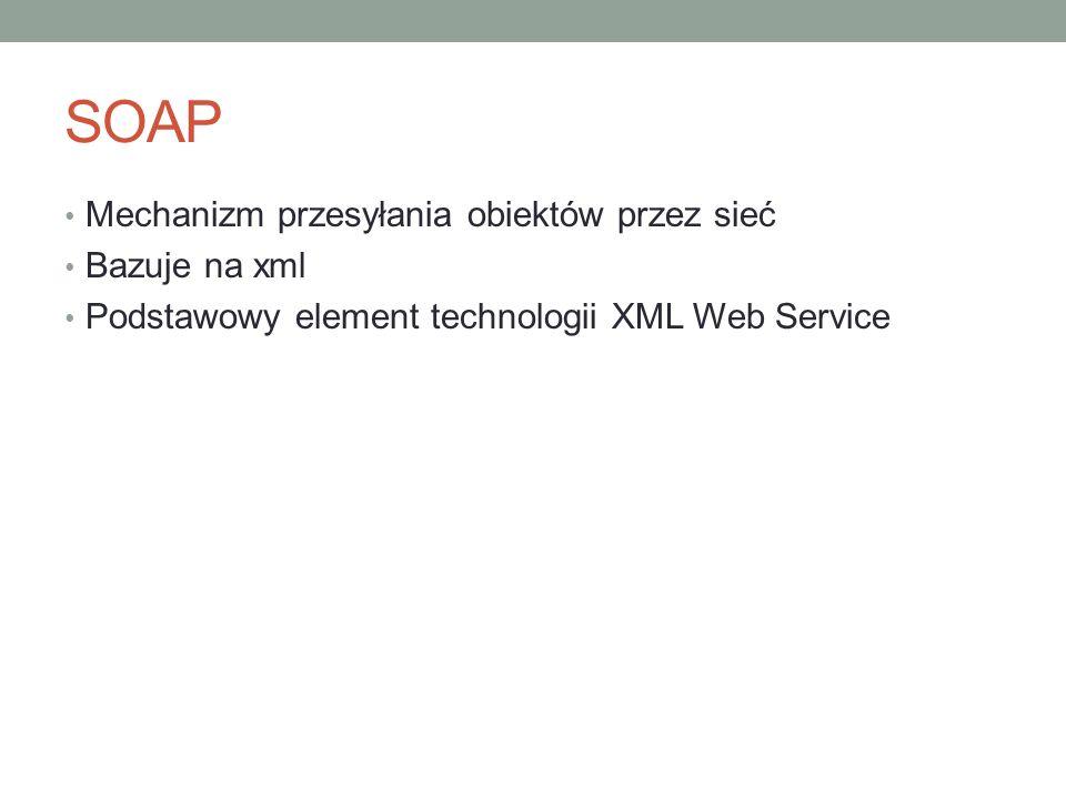 SOAP Mechanizm przesyłania obiektów przez sieć Bazuje na xml Podstawowy element technologii XML Web Service