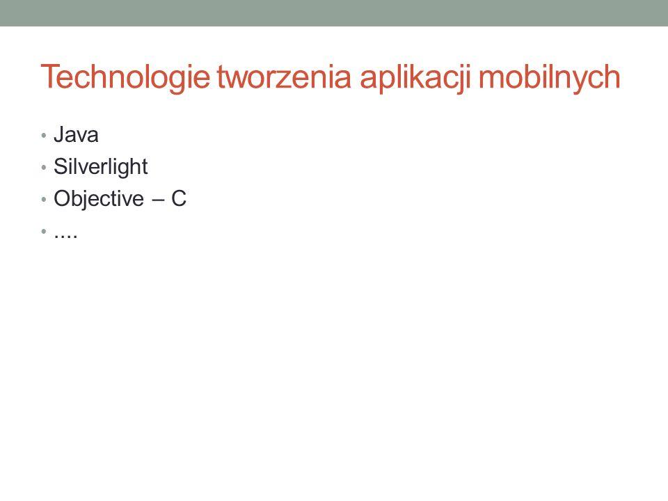 Technologie tworzenia aplikacji mobilnych Java Silverlight Objective – C....