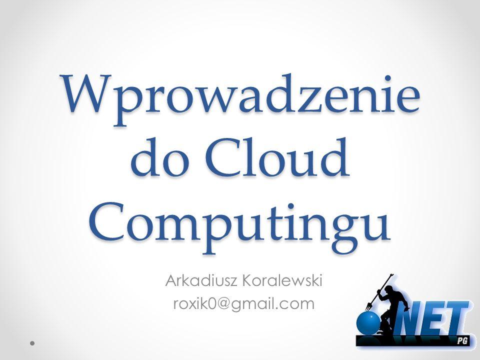 Wprowadzenie do Cloud Computingu Arkadiusz Koralewski roxik0@gmail.com
