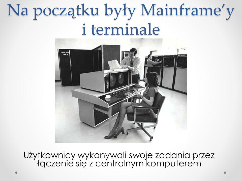 Na początku były Mainframey i terminale Użytkownicy wykonywali swoje zadania przez łączenie się z centralnym komputerem