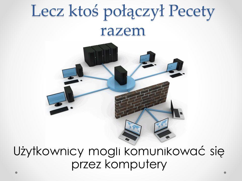 Lecz ktoś połączył Pecety razem Użytkownicy mogli komunikować się przez komputery