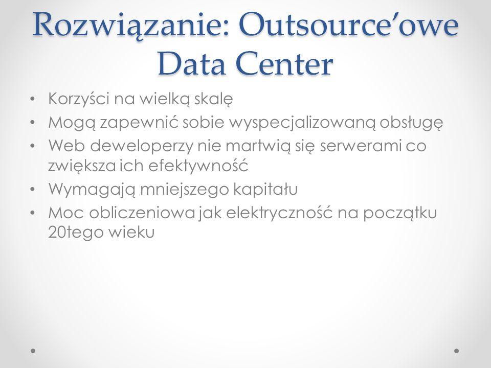Rozwiązanie: Outsourceowe Data Center Korzyści na wielką skalę Mogą zapewnić sobie wyspecjalizowaną obsługę Web deweloperzy nie martwią się serwerami co zwiększa ich efektywność Wymagają mniejszego kapitału Moc obliczeniowa jak elektryczność na początku 20tego wieku