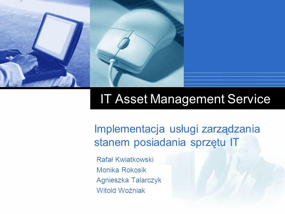 Company LOGO IT Asset Management Service Implementacja usługi zarządzania stanem posiadania sprzętu IT Rafał Kwiatkowski Monika Rokosik Agnieszka Tala