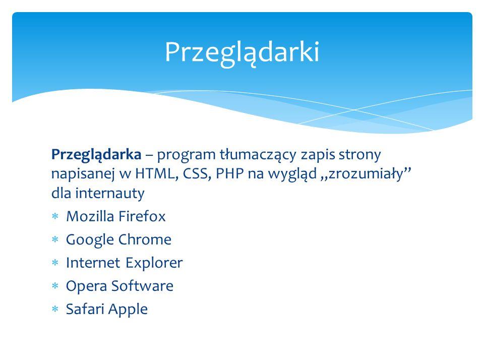 Przeglądarka – program tłumaczący zapis strony napisanej w HTML, CSS, PHP na wygląd zrozumiały dla internauty Mozilla Firefox Google Chrome Internet E