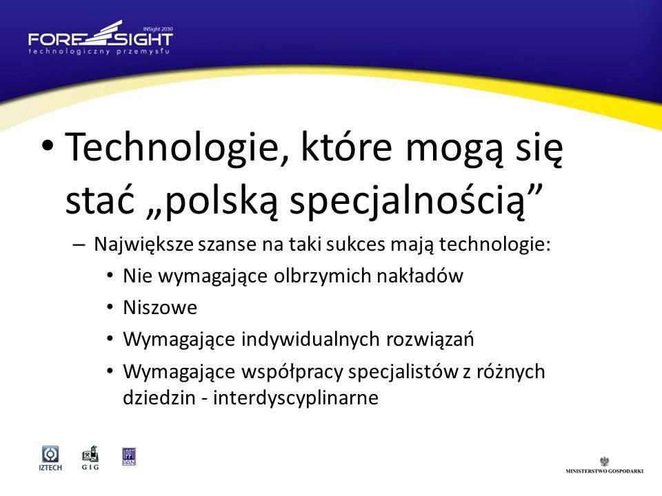 Technologie, które mogą się stać polską specjalnością – Największe szanse na taki sukces mają technologie: Nie wymagające olbrzymich nakładów Niszowe Wymagające indywidualnych rozwiązań Wymagające współpracy specjalistów z różnych dziedzin - interdyscyplinarne