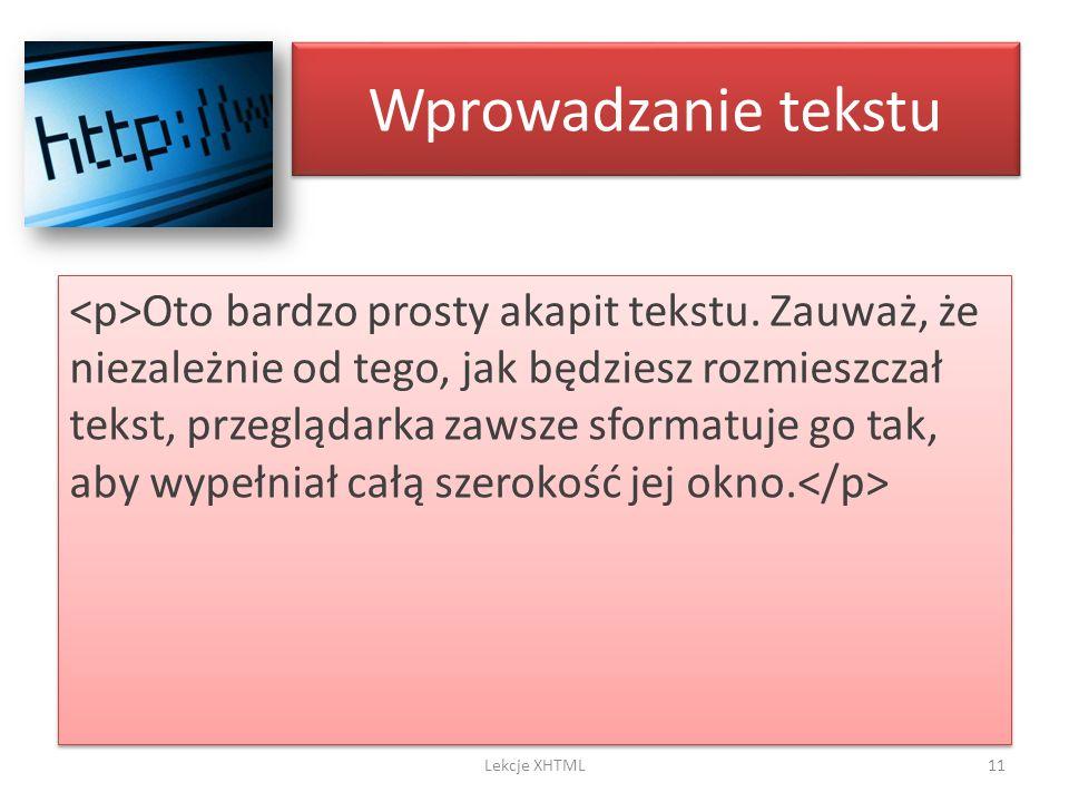 Wprowadzanie tekstu Oto bardzo prosty akapit tekstu. Zauważ, że niezależnie od tego, jak będziesz rozmieszczał tekst, przeglądarka zawsze sformatuje g