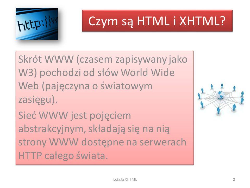Czym są HTML i XHTML? Skrót WWW (czasem zapisywany jako W3) pochodzi od słów World Wide Web (pajęczyna o światowym zasięgu). Sieć WWW jest pojęciem ab