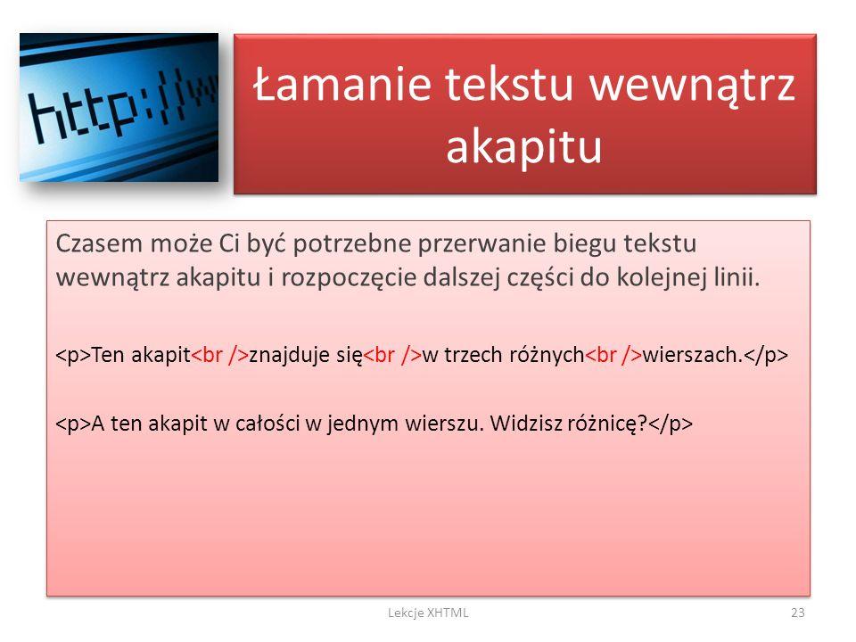 Łamanie tekstu wewnątrz akapitu Czasem może Ci być potrzebne przerwanie biegu tekstu wewnątrz akapitu i rozpoczęcie dalszej części do kolejnej linii.