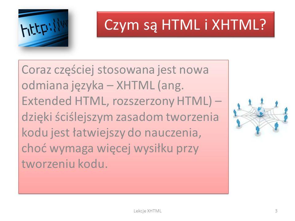 Czym są HTML i XHTML? Coraz częściej stosowana jest nowa odmiana języka – XHTML (ang. Extended HTML, rozszerzony HTML) – dzięki ściślejszym zasadom tw