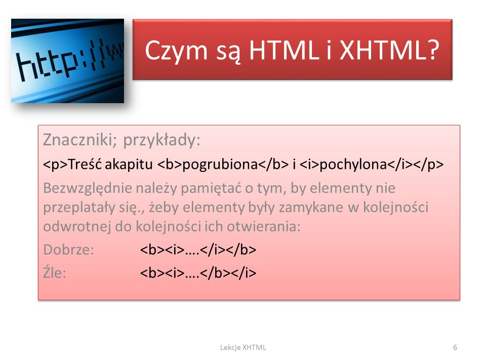 Czym są HTML i XHTML? Znaczniki; przykłady: Treść akapitu pogrubiona i pochylona Bezwzględnie należy pamiętać o tym, by elementy nie przeplatały się.,